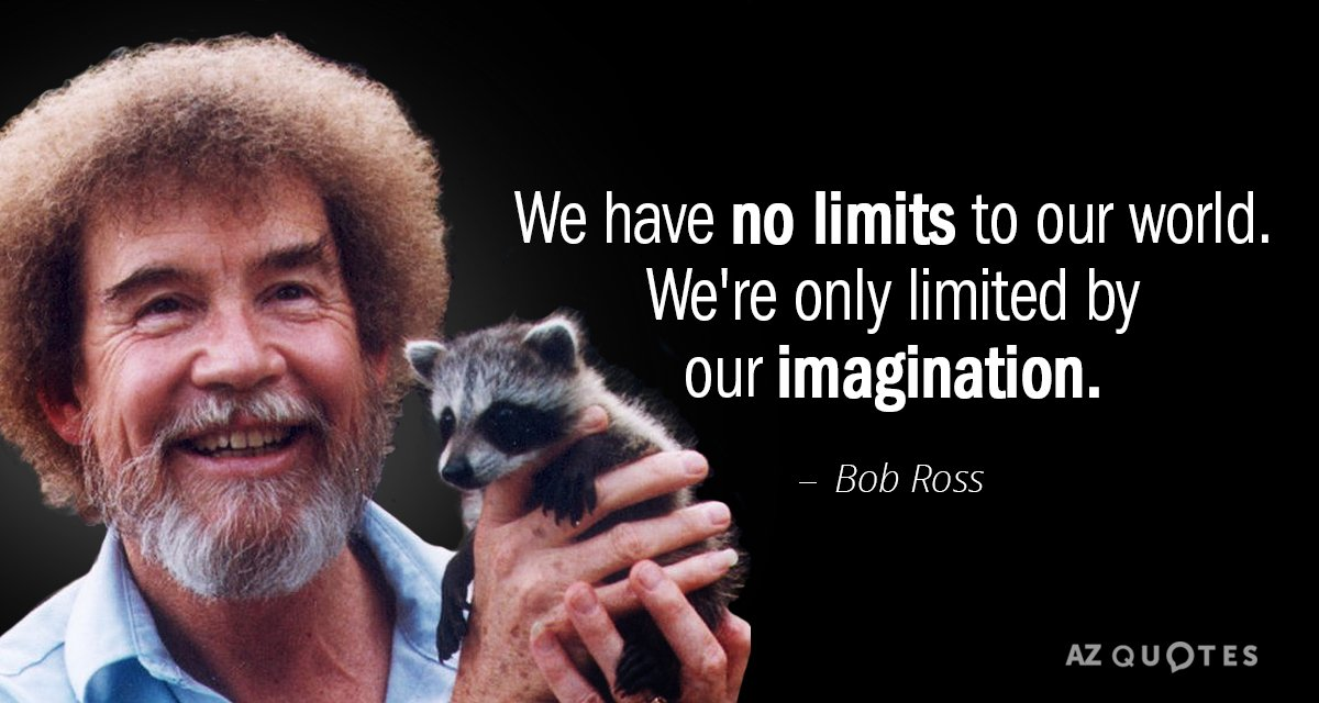 We have no limits to our world. We're only limited by our imagination.